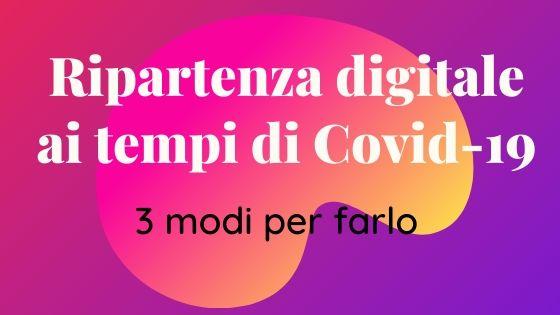 Perché è ora di pianificare la ripartenza digitale ai tempi del COVID-19 e 3 modi per farlo (ascoltabile)